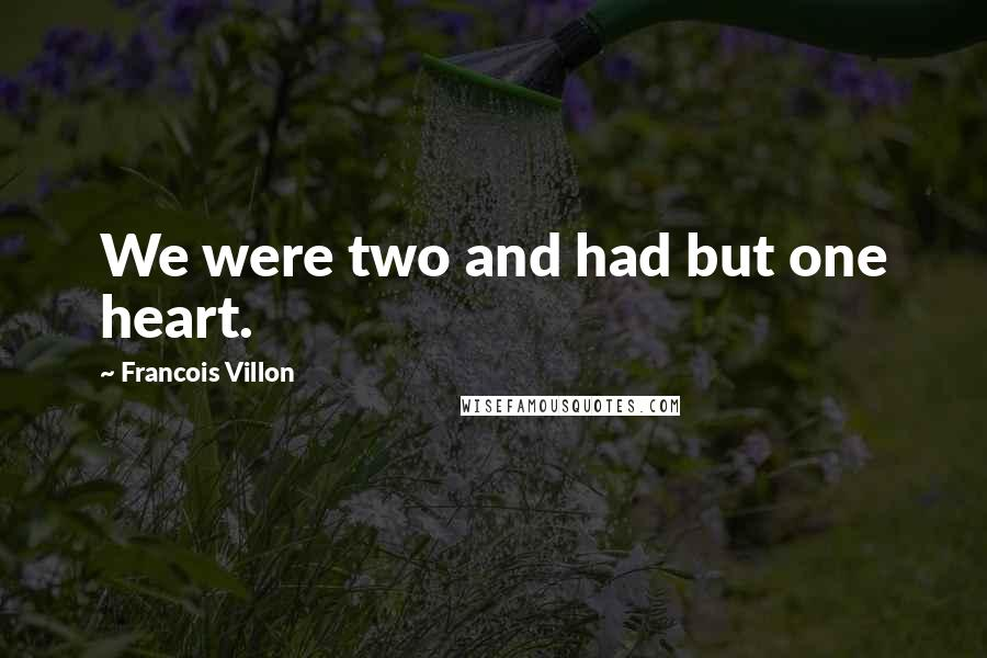 Francois Villon quotes: We were two and had but one heart.