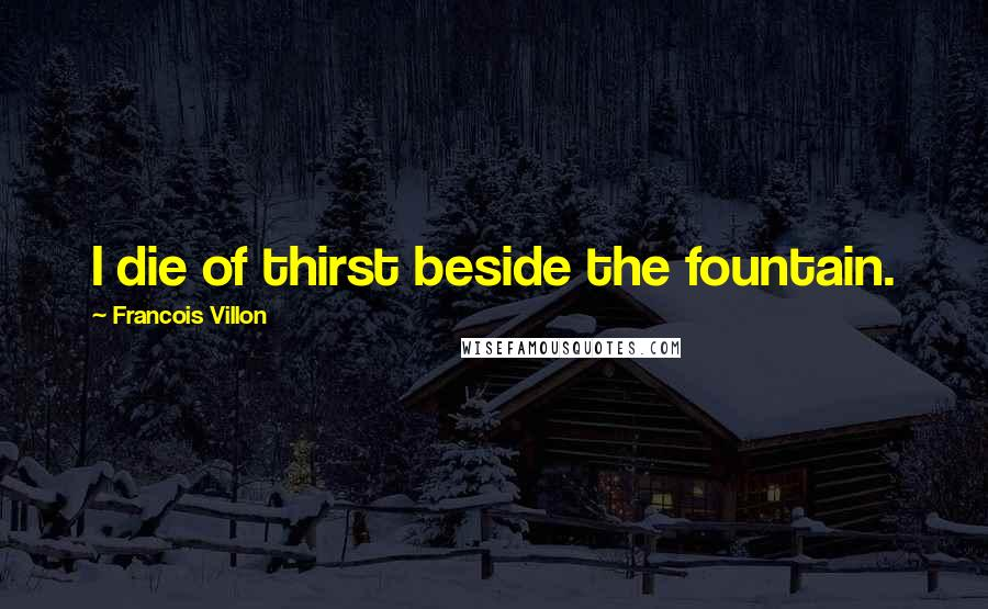 Francois Villon quotes: I die of thirst beside the fountain.