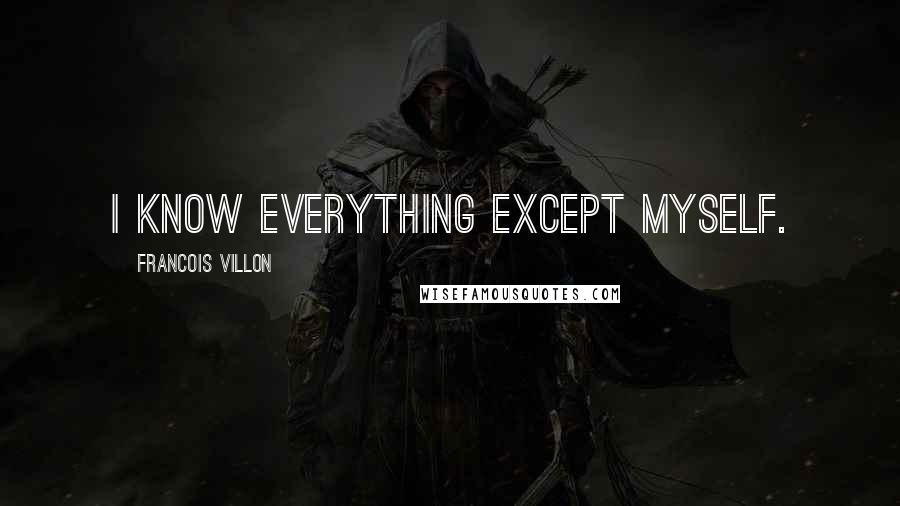 Francois Villon quotes: I know everything except myself.