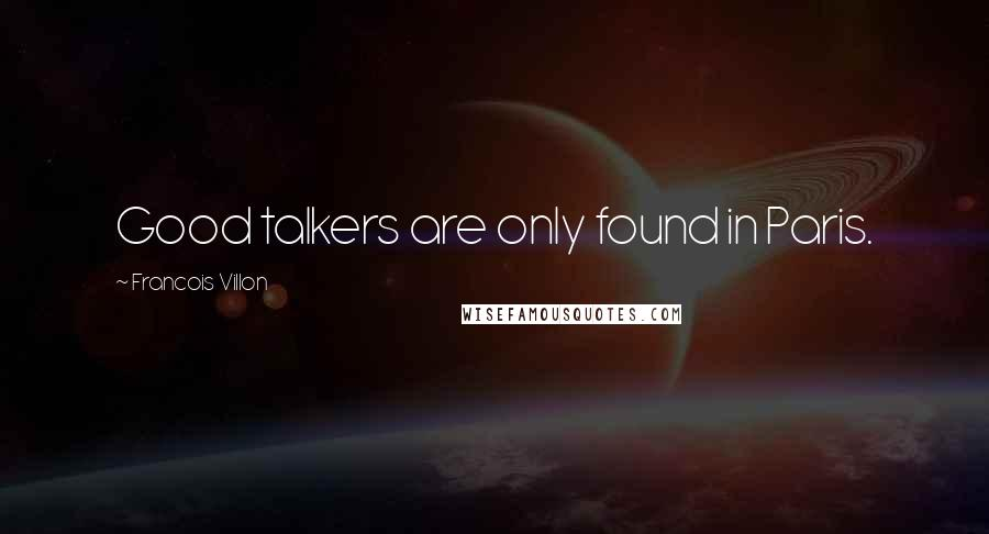 Francois Villon quotes: Good talkers are only found in Paris.