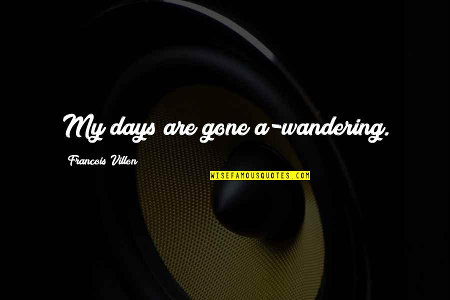 Francois Villon Quotes By Francois Villon: My days are gone a-wandering.