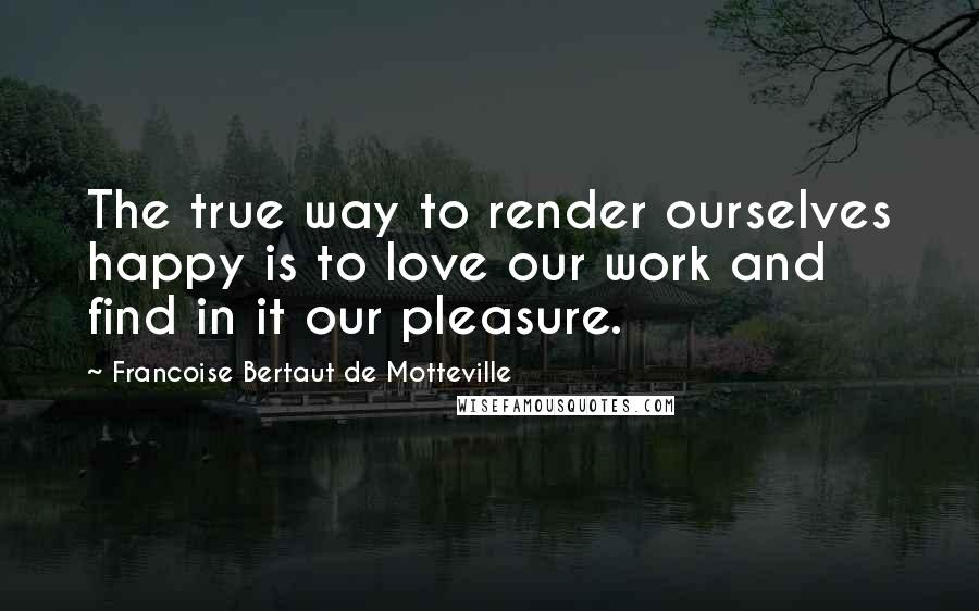 Francoise Bertaut De Motteville quotes: The true way to render ourselves happy is to love our work and find in it our pleasure.
