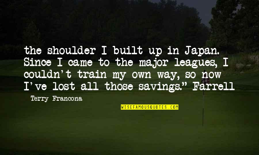 Francona Quotes By Terry Francona: the shoulder I built up in Japan. Since