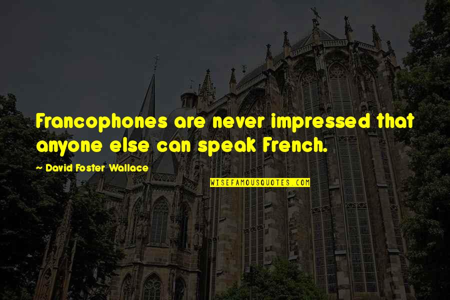 Francophones Quotes By David Foster Wallace: Francophones are never impressed that anyone else can