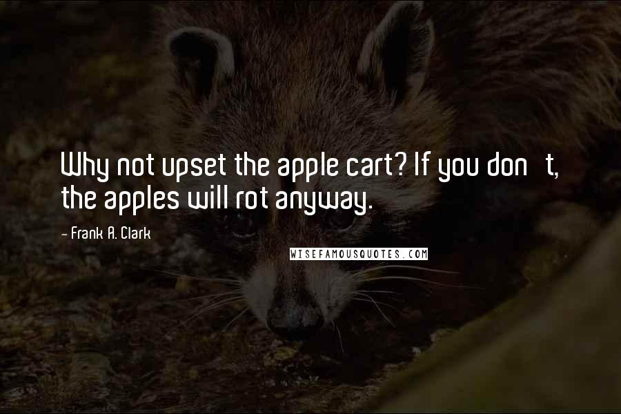 Frank A. Clark quotes: Why not upset the apple cart? If you don't, the apples will rot anyway.