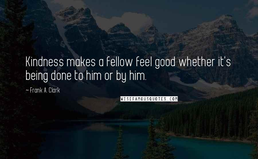 Frank A. Clark quotes: Kindness makes a fellow feel good whether it's being done to him or by him.