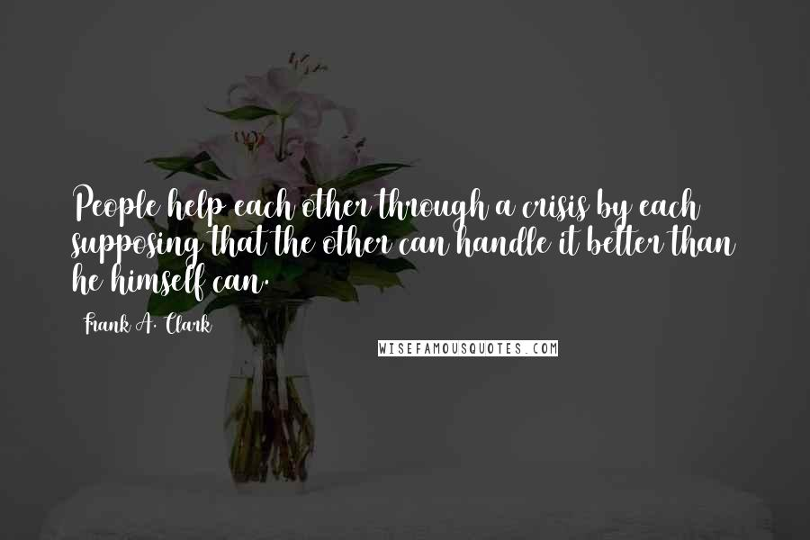 Frank A. Clark quotes: People help each other through a crisis by each supposing that the other can handle it better than he himself can.