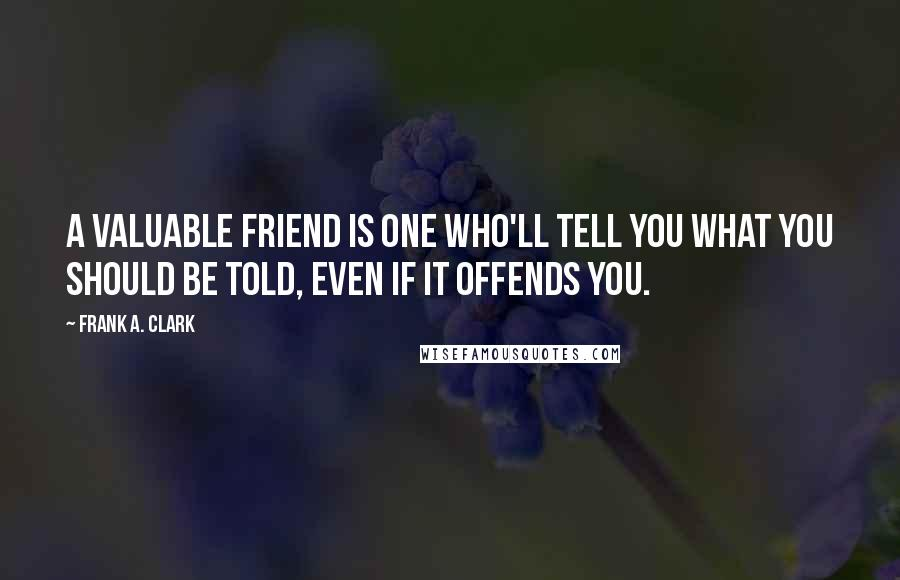 Frank A. Clark quotes: A valuable friend is one who'll tell you what you should be told, even if it offends you.