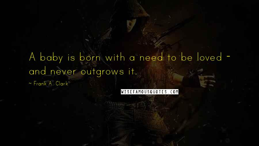 Frank A. Clark quotes: A baby is born with a need to be loved - and never outgrows it.