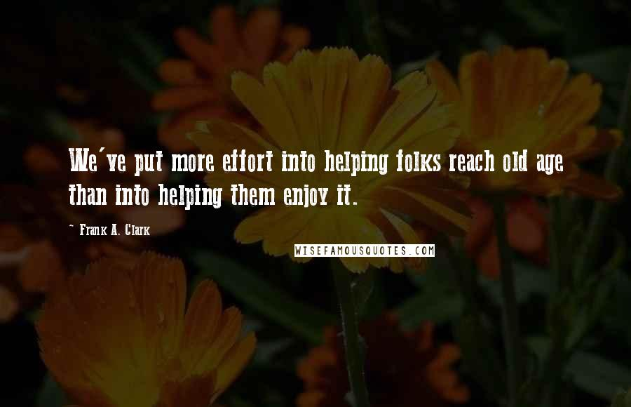Frank A. Clark quotes: We've put more effort into helping folks reach old age than into helping them enjoy it.