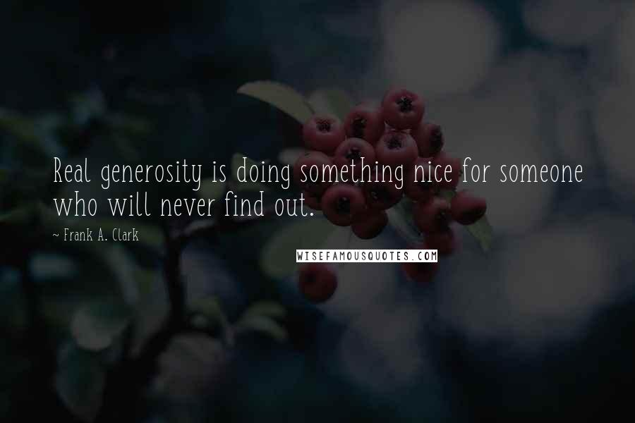 Frank A. Clark quotes: Real generosity is doing something nice for someone who will never find out.