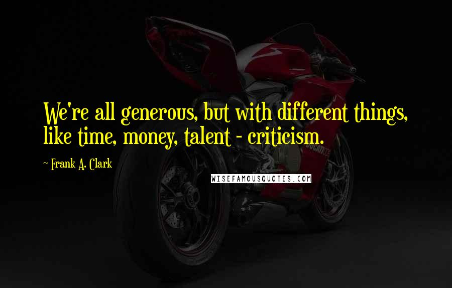 Frank A. Clark quotes: We're all generous, but with different things, like time, money, talent - criticism.