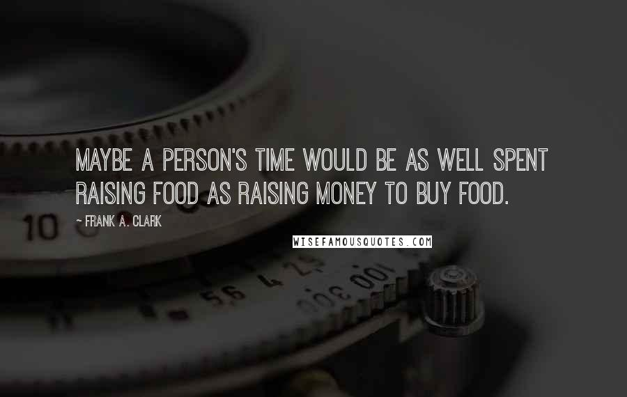 Frank A. Clark quotes: Maybe a person's time would be as well spent raising food as raising money to buy food.