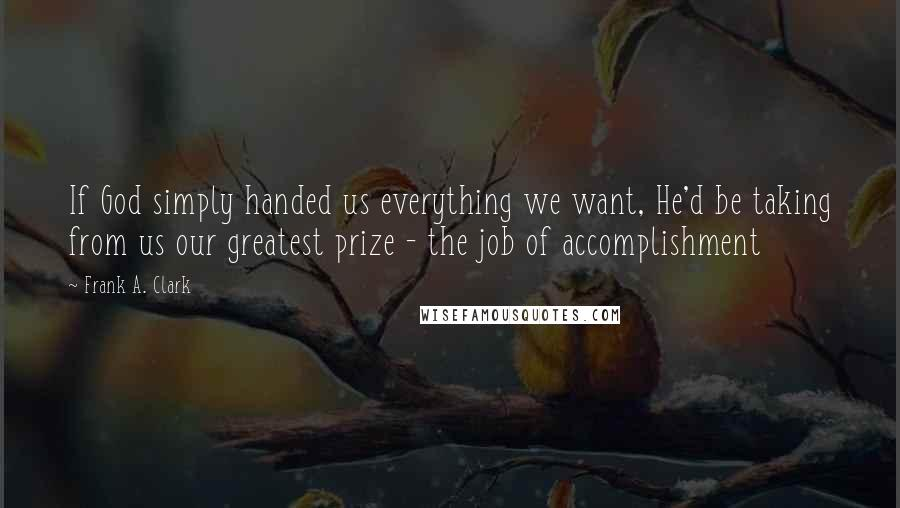Frank A. Clark quotes: If God simply handed us everything we want, He'd be taking from us our greatest prize - the job of accomplishment
