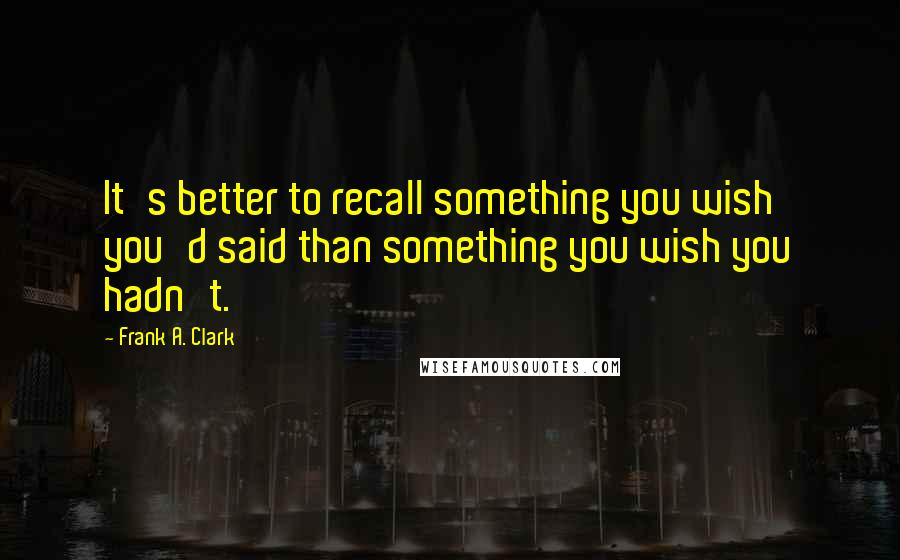 Frank A. Clark quotes: It's better to recall something you wish you'd said than something you wish you hadn't.