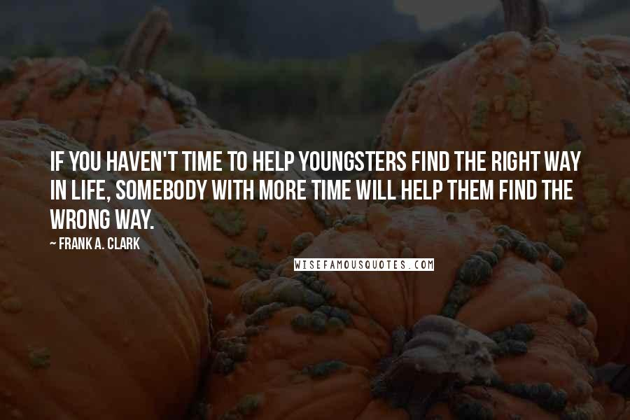 Frank A. Clark quotes: If you haven't time to help youngsters find the right way in life, somebody with more time will help them find the wrong way.