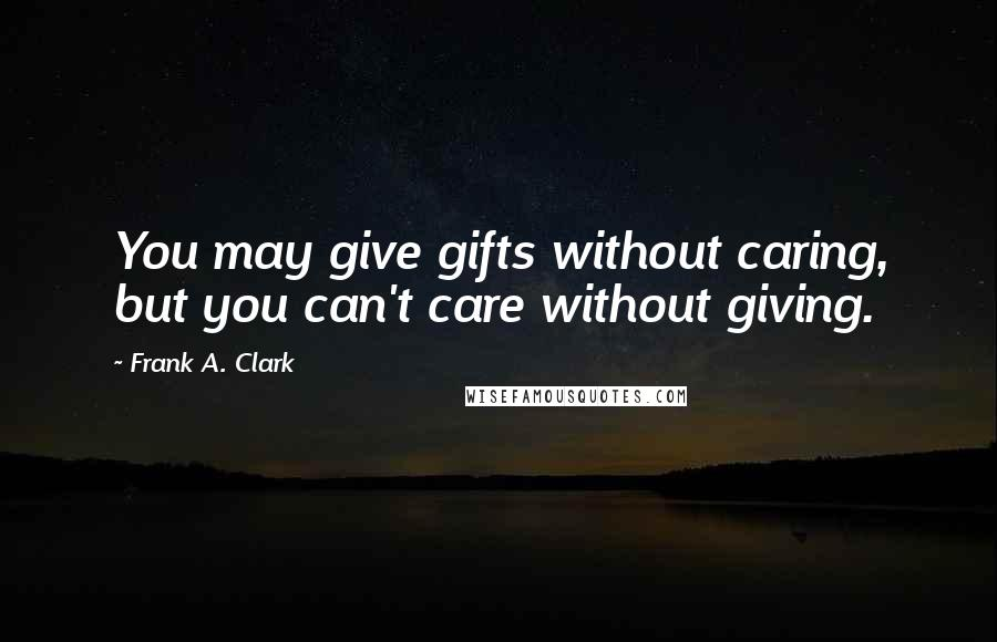 Frank A. Clark quotes: You may give gifts without caring, but you can't care without giving.