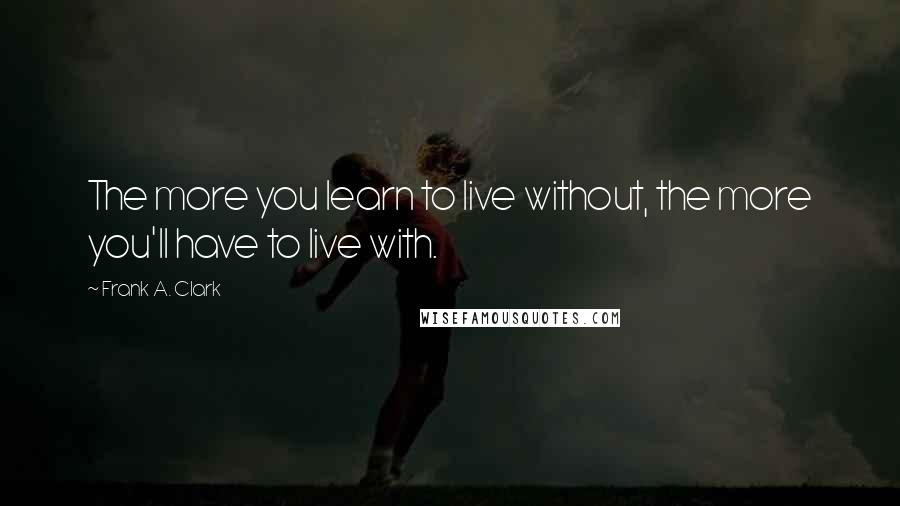 Frank A. Clark quotes: The more you learn to live without, the more you'll have to live with.