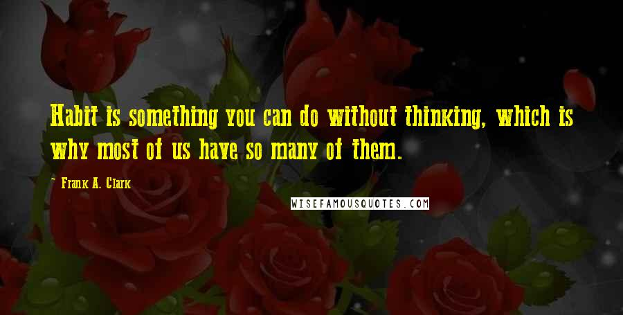 Frank A. Clark quotes: Habit is something you can do without thinking, which is why most of us have so many of them.