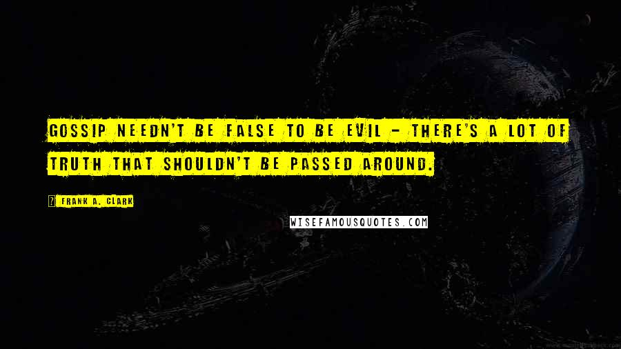 Frank A. Clark quotes: Gossip needn't be false to be evil - there's a lot of truth that shouldn't be passed around.