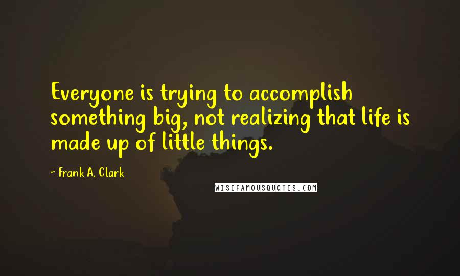 Frank A. Clark quotes: Everyone is trying to accomplish something big, not realizing that life is made up of little things.