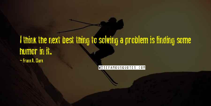 Frank A. Clark quotes: I think the next best thing to solving a problem is finding some humor in it.