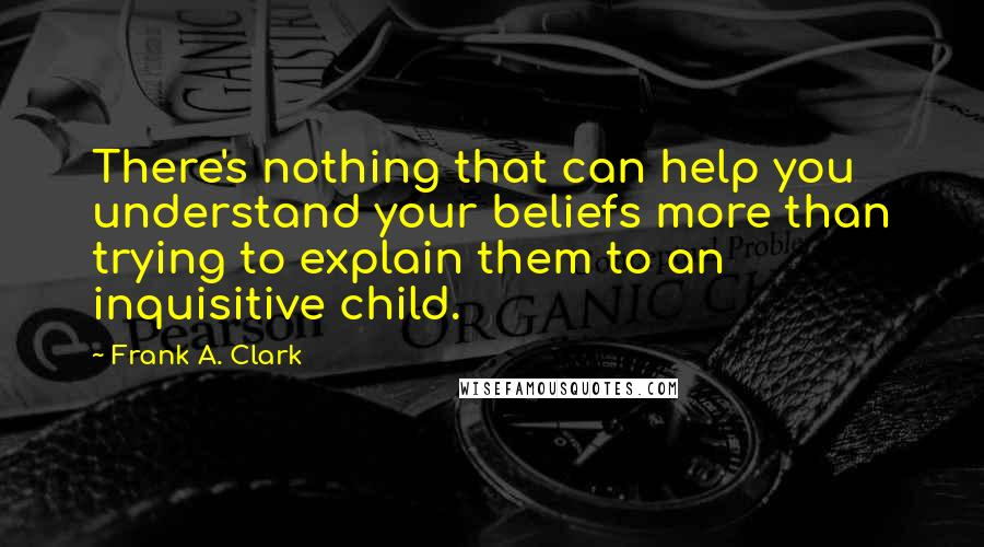 Frank A. Clark quotes: There's nothing that can help you understand your beliefs more than trying to explain them to an inquisitive child.