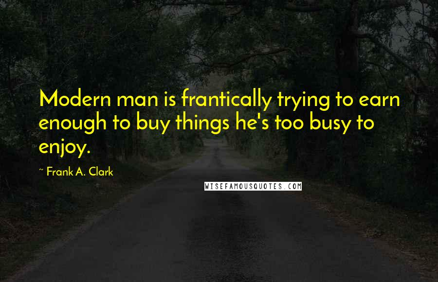 Frank A. Clark quotes: Modern man is frantically trying to earn enough to buy things he's too busy to enjoy.