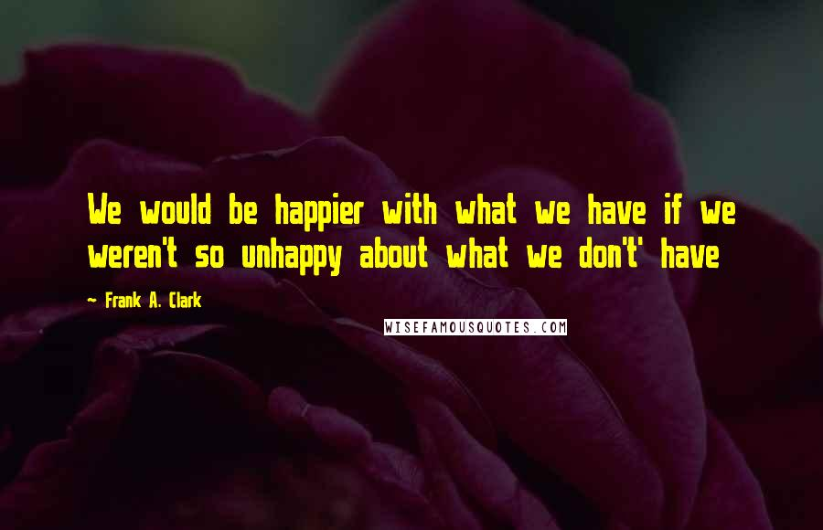 Frank A. Clark quotes: We would be happier with what we have if we weren't so unhappy about what we don't' have