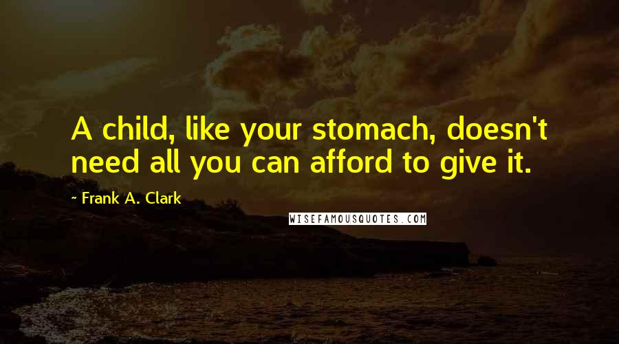 Frank A. Clark quotes: A child, like your stomach, doesn't need all you can afford to give it.
