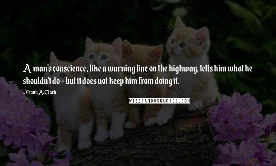 Frank A. Clark quotes: A man's conscience, like a warning line on the highway, tells him what he shouldn't do - but it does not keep him from doing it.