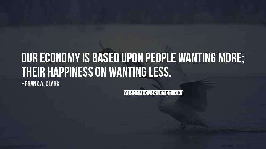 Frank A. Clark quotes: Our economy is based upon people wanting more; their happiness on wanting less.