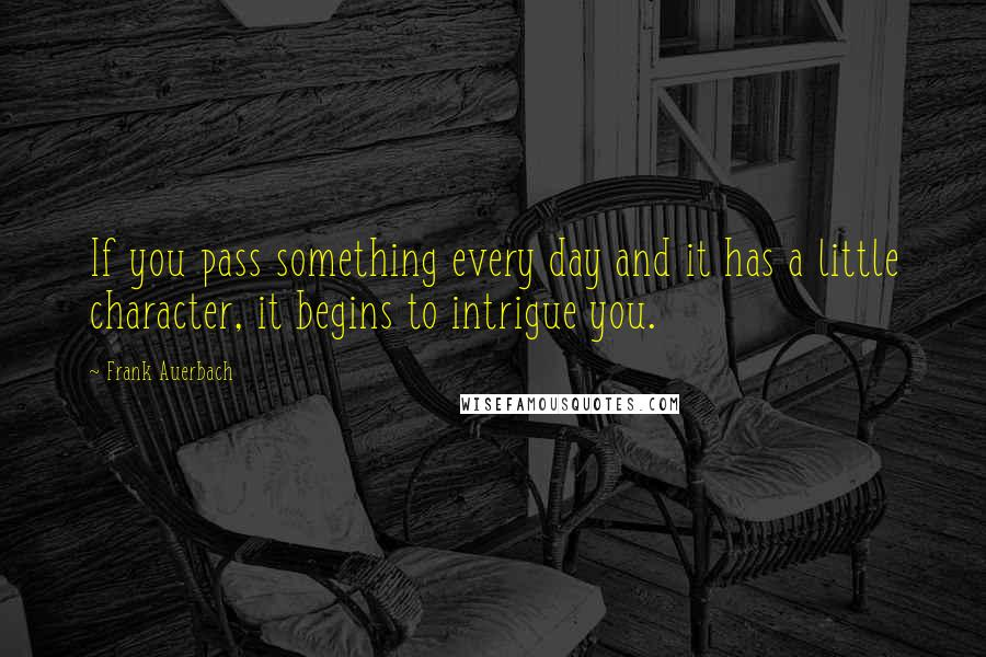 Frank Auerbach quotes: If you pass something every day and it has a little character, it begins to intrigue you.