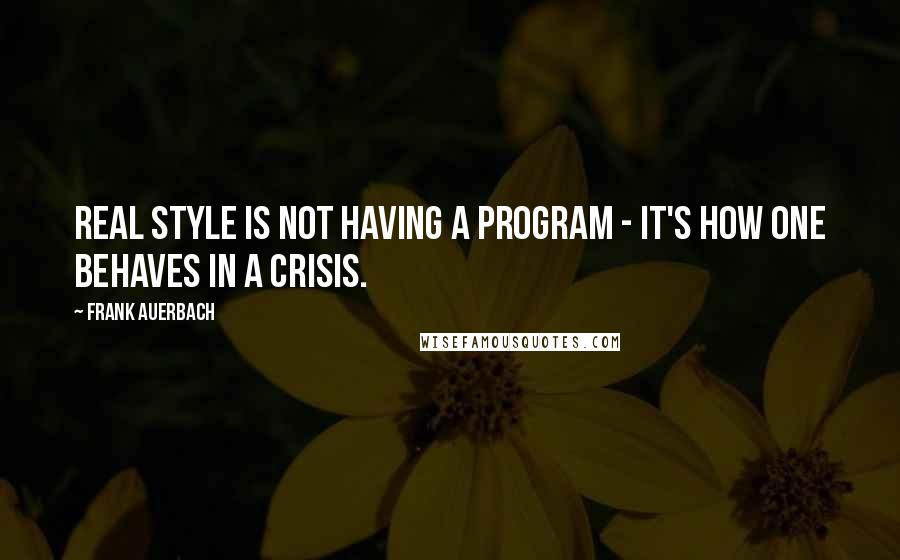 Frank Auerbach quotes: Real style is not having a program - it's how one behaves in a crisis.