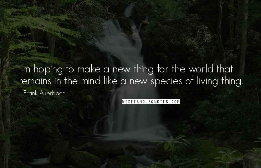 Frank Auerbach quotes: I'm hoping to make a new thing for the world that remains in the mind like a new species of living thing.