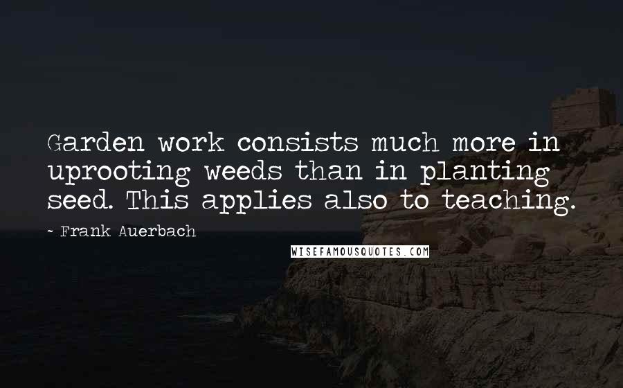 Frank Auerbach quotes: Garden work consists much more in uprooting weeds than in planting seed. This applies also to teaching.