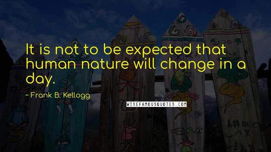 Frank B. Kellogg quotes: It is not to be expected that human nature will change in a day.