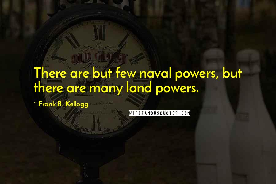 Frank B. Kellogg quotes: There are but few naval powers, but there are many land powers.