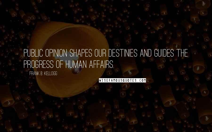 Frank B. Kellogg quotes: Public opinion shapes our destinies and guides the progress of human affairs.