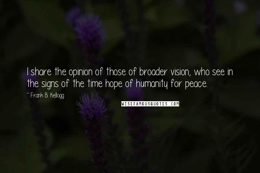 Frank B. Kellogg quotes: I share the opinion of those of broader vision, who see in the signs of the time hope of humanity for peace.