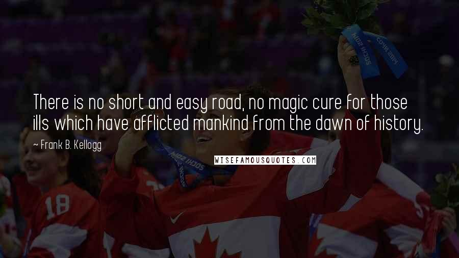 Frank B. Kellogg quotes: There is no short and easy road, no magic cure for those ills which have afflicted mankind from the dawn of history.