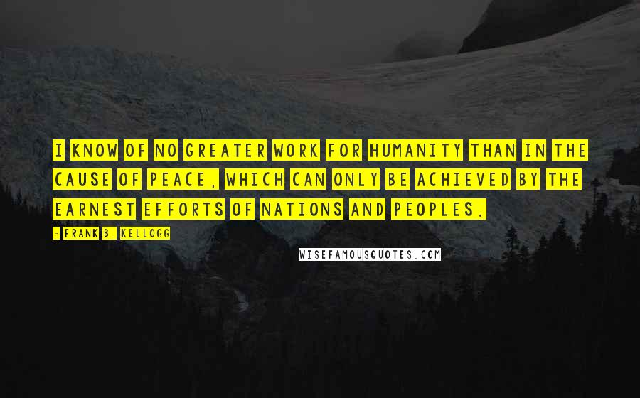 Frank B. Kellogg quotes: I know of no greater work for humanity than in the cause of peace, which can only be achieved by the earnest efforts of nations and peoples.