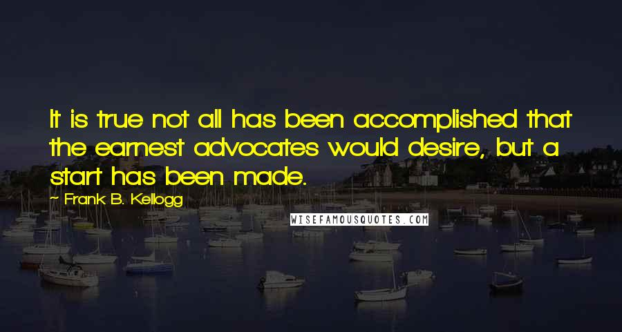 Frank B. Kellogg quotes: It is true not all has been accomplished that the earnest advocates would desire, but a start has been made.