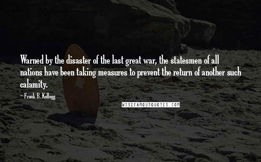 Frank B. Kellogg quotes: Warned by the disaster of the last great war, the statesmen of all nations have been taking measures to prevent the return of another such calamity.
