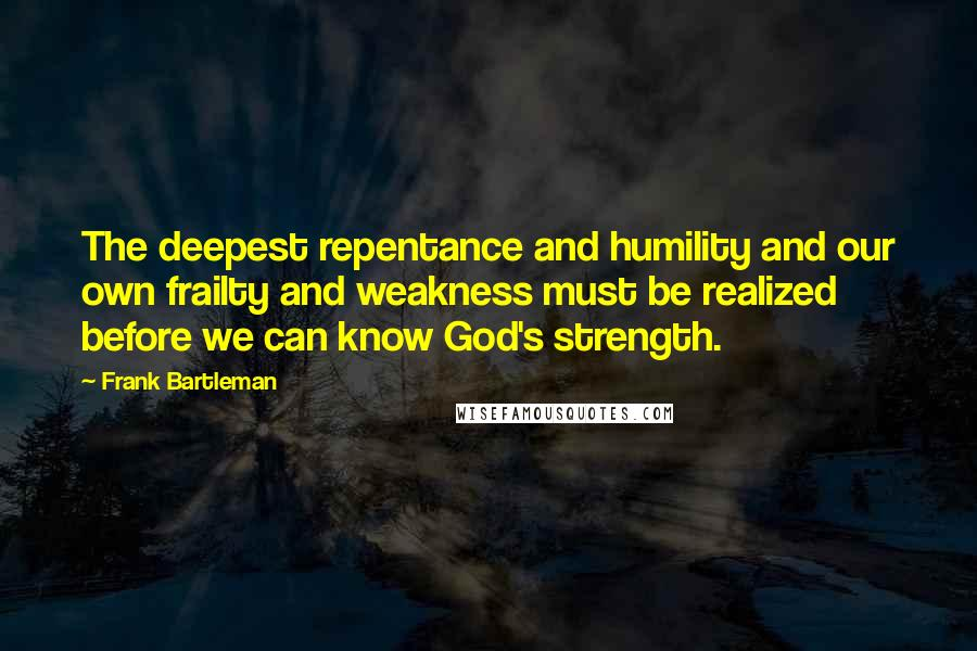 Frank Bartleman quotes: The deepest repentance and humility and our own frailty and weakness must be realized before we can know God's strength.