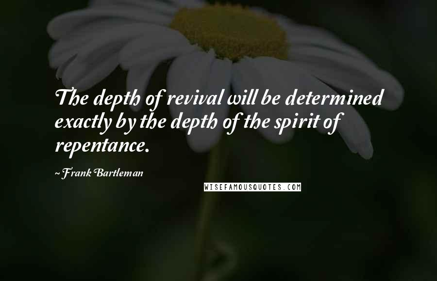 Frank Bartleman quotes: The depth of revival will be determined exactly by the depth of the spirit of repentance.