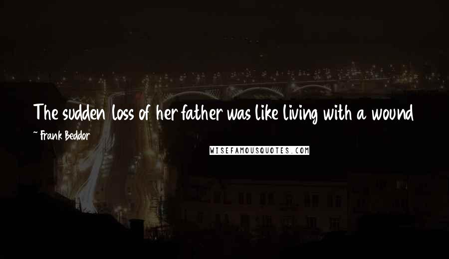 Frank Beddor quotes: The sudden loss of her father was like living with a wound that would never heal, yet her memories of him were fading more and more every day.