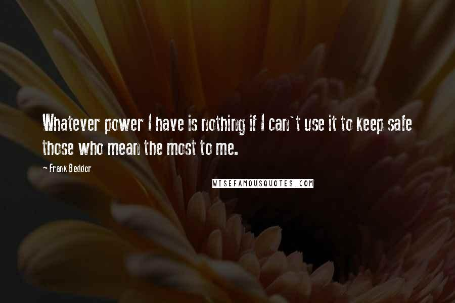 Frank Beddor quotes: Whatever power I have is nothing if I can't use it to keep safe those who mean the most to me.