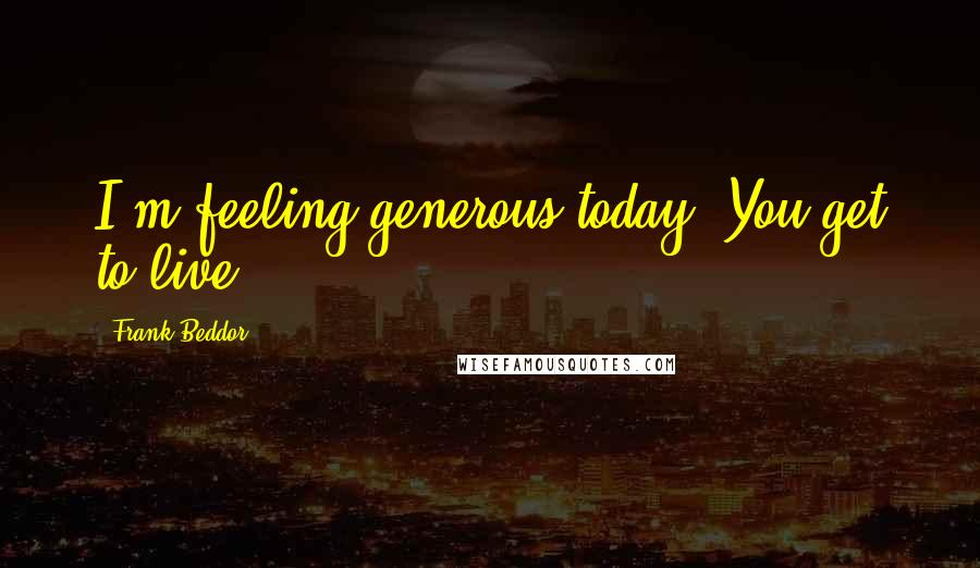 Frank Beddor quotes: I'm feeling generous today. You get to live.