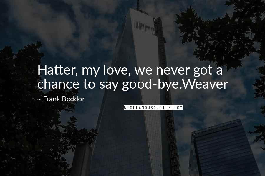 Frank Beddor quotes: Hatter, my love, we never got a chance to say good-bye.Weaver